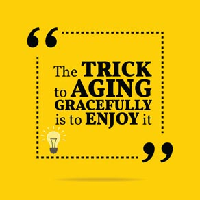 """Quote """"The trick to aging gracefully is to enjoy it"""""""
